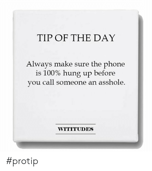 protip: TIP OF THE DAY  Alwavs make sure the phone  is 100% hung up before  you call someone an asshole.  WITITUDES #protip