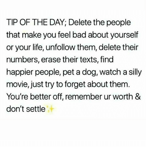 Bad, Life, and Memes: TIP OF THE DAY; Delete the people  that make you feel bad about yourself  or your life, unfollow them, delete their  numbers, erase their texts, find  happier people, pet a dog, watch a silly  movie, just try to forget about them  You're better off, remember ur worth &  don't settle  汁