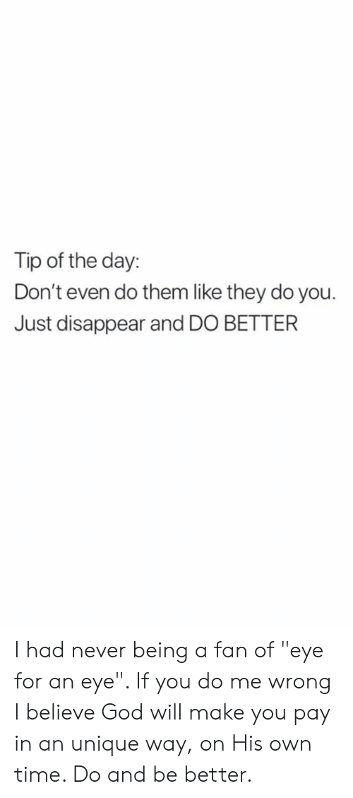 "do me: Tip of the day:  Don't even do them like they do you.  Just disappear and DO BETTER I had never being a fan of ""eye for an eye"". If you do me wrong I believe God will make you pay in an unique way, on His own time. Do and be better."