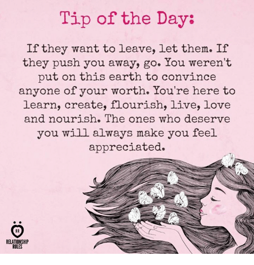 Love, Earth, and Live: Tip of the Day:  If they want to leave, let them. If  they push you away, go. You weren't  put on this earth to convince  anyone of your worth. You're here to  learn, create, flourish, live, love  and nourish. The ones who deserve  you will always make you feel  appreciated.  RELATIONSHIP  RULES