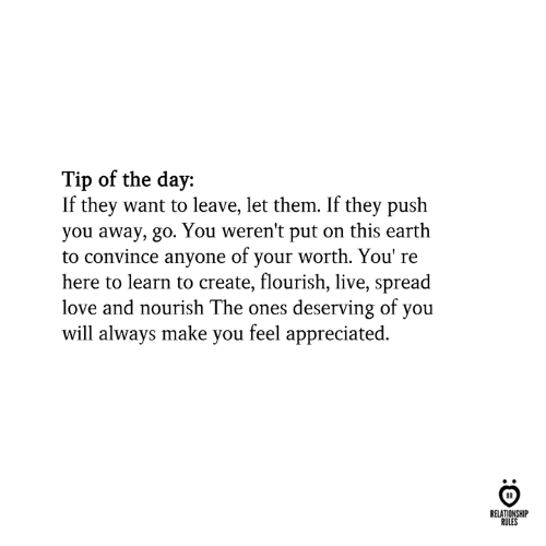 Heres To: Tip of the day:  If they want to leave, let them. If they push  you away, go. You weren't put on this earth  to convince anyone of your worth. You' re  here to learn to create, flourish, live, spread  love and nourish The ones deserving of you  will always make you feel appreciated.  RELATIONSHIP  RULES
