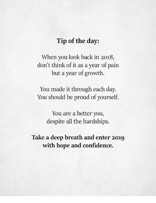 Take A Deep Breath: Tip of the day:  When you look back in 2018,  but a year of growth.  You made it through each day.  don't think of it as a year of  pain  You should be proud of yourself.  You are a better you,  despite all the hardships.  Take a deep breath and enter 2019  with hope and confidence.