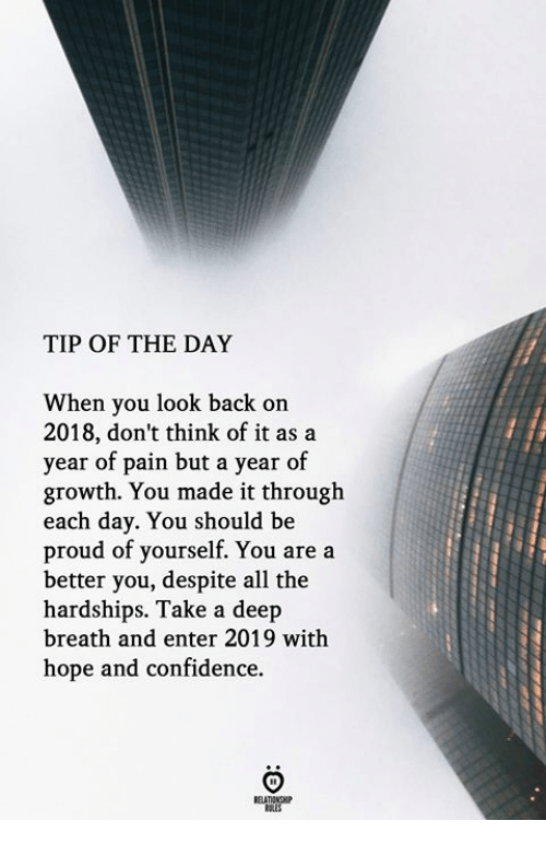 Take A Deep Breath: TIP OF THE DAY  When you look back on  2018, don't think of it as a  year of pain but a year of  growth. You made it through  each day. You should be  proud of yourself. You are a  better you, despite all the  hardships. Take a deep  breath and enter 2019 with  hope and confidence.