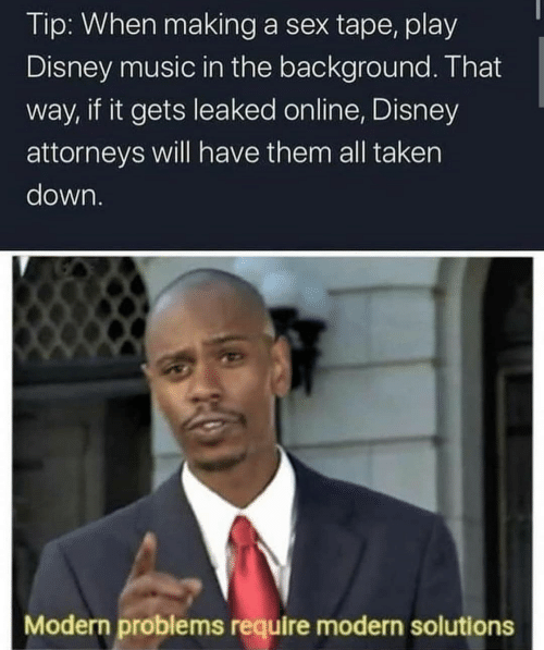 Modern Problems Require: Tip: When making a sex tape, play  Disney music in the background. That  way, if it gets leaked online, Disney  attorneys will have them all taken  down.  Modern problems require modern solutions