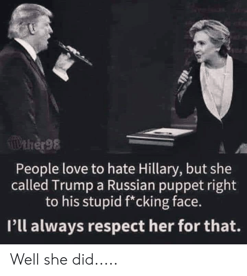 pll: TIPEHER98  People love to hate Hillary, but she  called Trump a Russian puppet right  to his stupid f*cking face.  Pll always respect her for that. Well she did.....