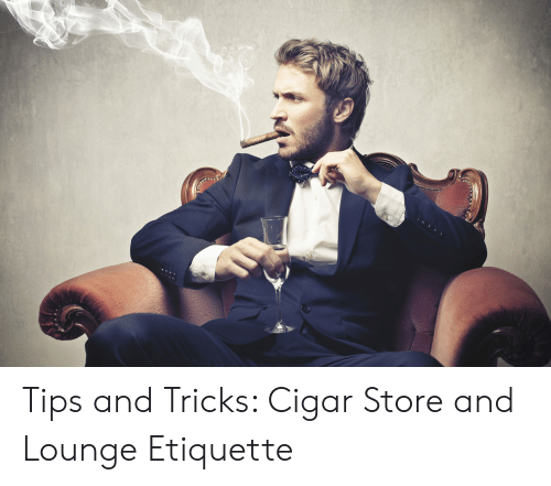 cigar guy: Tips and Tricks: Cigar Store and Lounge Etiquette