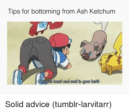 Bottoming: Tips for bottoming from Ash Ketchum  ut your heart and soul it Solid advice (tumblr-larvitarr)