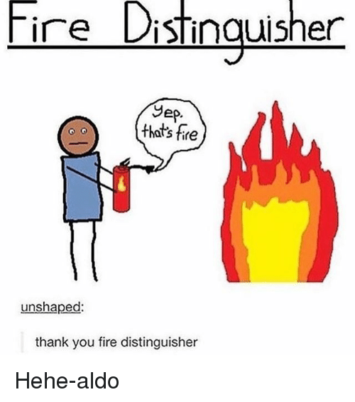 Fire, Memes, and Thank You: Tire Distinguisher  Sep  that's fire  unshaped  thank you fire distinguisher Hehe-aldo