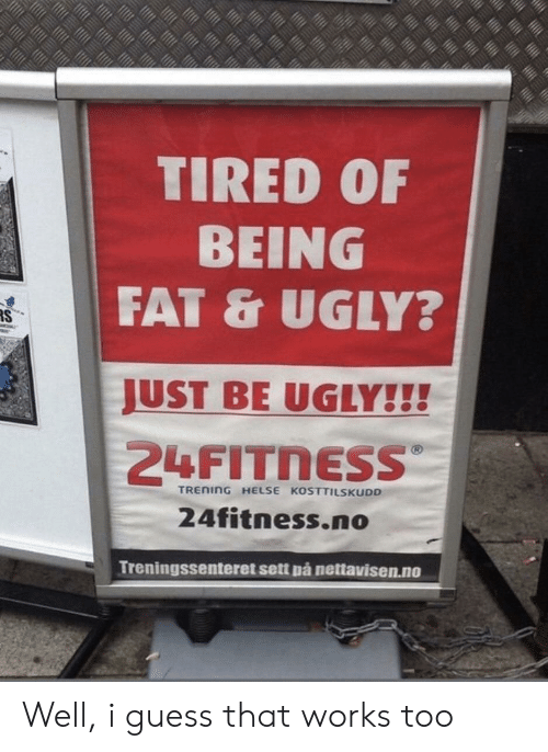Well I Guess: TIRED 0F  BEING  FAT & UGLY?  JUST BE UGLY!!!  TREnInG HELSE KOSTTILSKUDD  24fitness.no  Treningssenteret sett pá nettavisen.no Well, i guess that works too