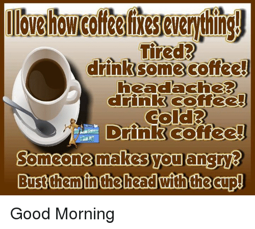 Angry Good Morning Meme : Tired drink some coffee goffee