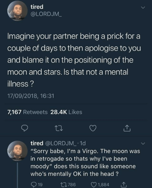 """Virgo: tired  @LORDJM_  Imagine your partner being a prick for a  couple of days to then apologise to you  and blame it on the positioning of the  moon and stars. Is that not a mental  illness?  17/09/2018, 16:31  7,167 Retweets 28.4K Likes  tired @LORDJM 1d  """"Sorry babe, Il'm a Virgo. The moon was  in retrogade so thats why I've been  moody"""" does this sound like someone  who's mentally OK in the head?  1  1,884  t786  19"""