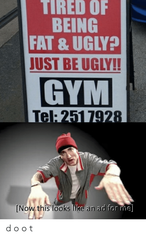o_o: TIRED OF  BEING  FAT & UGLY?  JUST BE UGLY!!  GYM  Tel: 251 7928  [Now this looks like an ad for me] d o o t