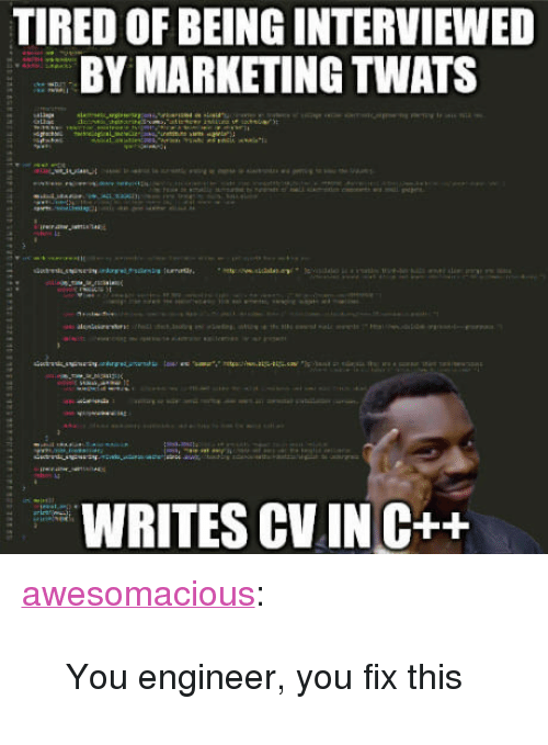 "Tumblr, Blog, and Http: TIRED OF BEING INTERVIEWED  Y MARKETING TWATS  WRITES CV.IN C++ <p><a href=""http://awesomacious.tumblr.com/post/171050341282/you-engineer-you-fix-this"" class=""tumblr_blog"">awesomacious</a>:</p>  <blockquote><p>You engineer, you fix this</p></blockquote>"