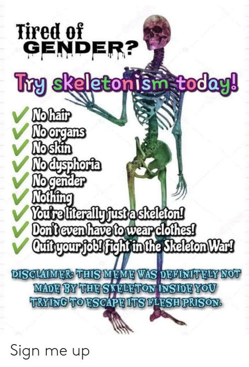 skeleton: Tired of  GENDER?  Try skeletonism today!  No hair  Noorgans  No skin  Nodysphorta  No gender  Nothing  Youtre literally fust askeleton!  Don't even have to wear clothes!  Qufitryour job! fight inthe Skeleton War!  DISCLAIMER: THIS MEME WAS DELINITELY NOT  MADE BY THE SAFLETON INSIDEYOU  TRYING TO ESCAPE ITSLESHPRISON Sign me up