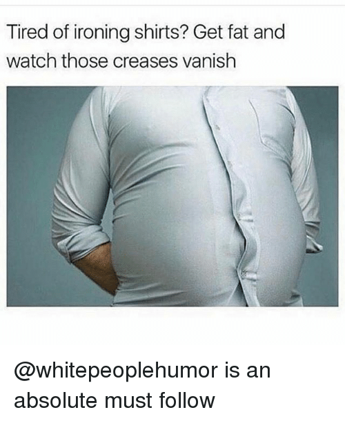 Watch, Dank Memes, and Fat: Tired of ironing shirts? Get fat and  watch those creases vanish @whitepeoplehumor is an absolute must follow