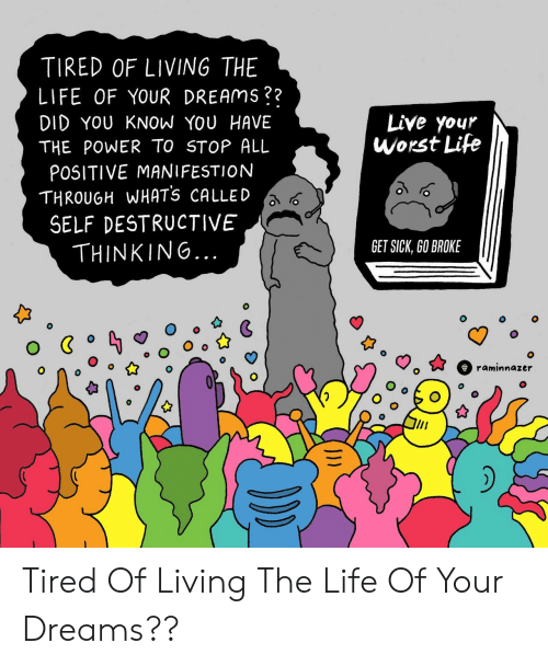Living The Life: TIRED OF LIVING THE  LIFE OF YOUR DREAmS??  Live your  worst Life  DID YOU KNOW YOU HAVE  THE POWER TO STOP ALL  POSITIVE MANIFESTION  THROUGH WHATs CALLED  SELF DESTRUCTIVE  THINKING.  GET SICK, GO BROKE  0 Tired Of Living The Life Of Your Dreams??