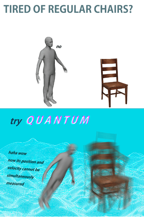 No Try: TIRED OF REGULAR CHAIRS?  no  try  QUANTUM  haha wow  now its position and  velocity cannot be  simultaneously  measured