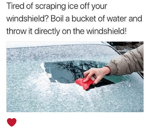 Memes, Water, and 🤖: Tired of scraping ice off your  windshield? Boil a bucket of water and  throw it directly on the windshield! ❤️