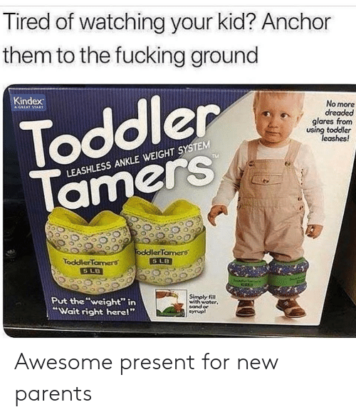 """New Parents: Tired of watching your kid? Anchor  them to the fucking ground  Toddler  Tamers  Kindex  No more  dreaded  glares from  using toddler  leashes!  LEASHLESS ANKLE WEIGHT SYSTEM  90890ddlerTamers  ToddlerTamers  Put the""""weight"""" itn  """"Wait right herel""""  Simply fill  with woter  sand or  cyrupl Awesome present for new parents"""