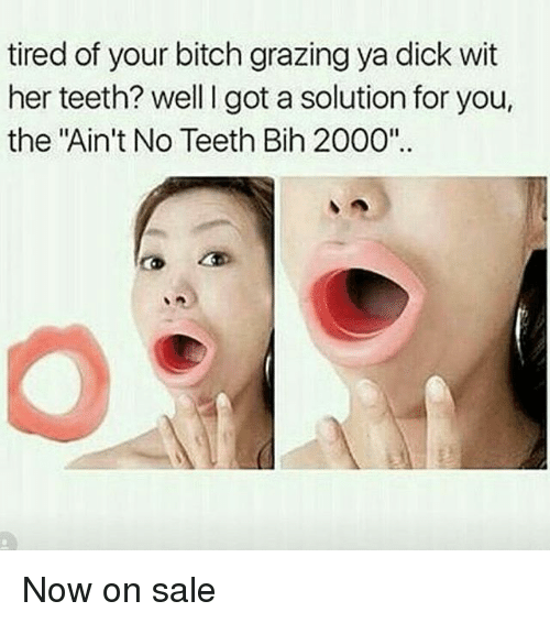 """Grazing: tired of your bitch grazing ya dick wit  her teeth? well I got a solution for you,  the """"Ain't No Teeth Bih 2000"""".. Now on sale"""
