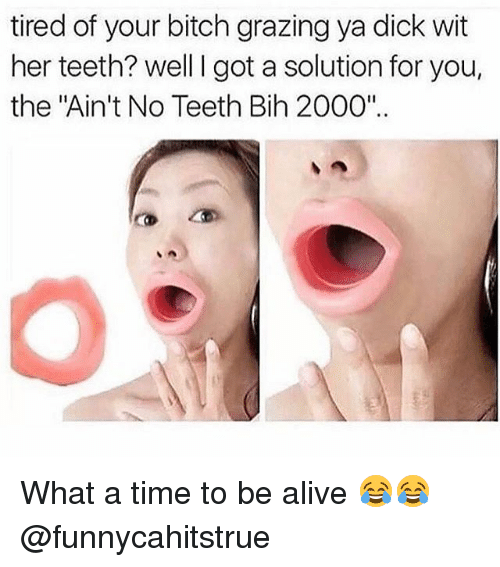 """Teething: tired of your bitch grazing ya dick wit  her teeth? well I got a solution for you,  the """"Ain't No Teeth Bih 2000"""" What a time to be alive 😂😂 @funnycahitstrue"""