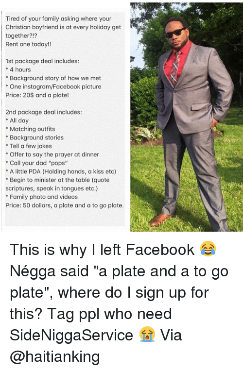 "Dad, Facebook, and Family: Tired of your family asking where your  Christian boyfriend is at every holiday get  together?!?  Rent one today!!  1st package deal includes  *4 hours  *Background story of how we met  * One instagram/Facebook picture  Price: 20$ and a plate!  2nd package deal includes:  * All day  Matching outfits  Background stories  *Tell a few jokes  Offer to say the prayer at dinner  Call your dad ""pops""  A little PDA (Holding hands, a kiss etc)  *Begin to minister at the table (quote  scriptures, speak in tongues etc.)  Family photo and videos  Price: 50 dollars, a plate and a to go plate. This is why I left Facebook 😂 Négga said ""a plate and a to go plate"", where do I sign up for this? Tag ppl who need SideNiggaService 😭 Via @haitianking"