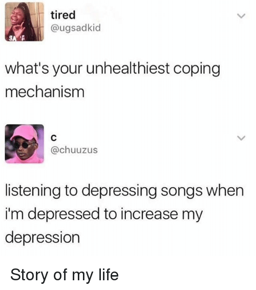 Funny, Life, and Depression: tired  @ugsadkid  what's your unhealthiest coping  mechanism  @chuuzus  listening to depressing songs when  i'm depressed to increase my  depression Story of my life
