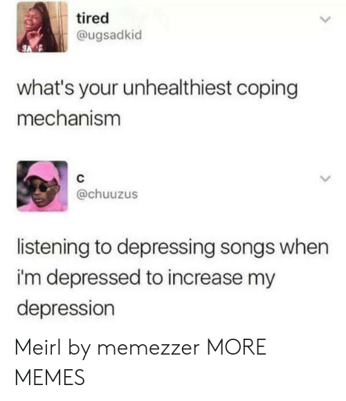 Im Depressed: tired  @ugsadkid  what's your unhealthiest coping  mechanism  @chuuzus  listening to depressing songs when  i'm depressed to increase my  depression Meirl by memezzer MORE MEMES