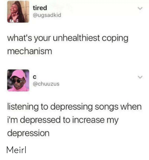 Im Depressed: tired  @ugsadkid  what's your unhealthiest coping  mechanism  @chuuzus  listening to depressing songs when  i'm depressed to increase my  depression Meirl