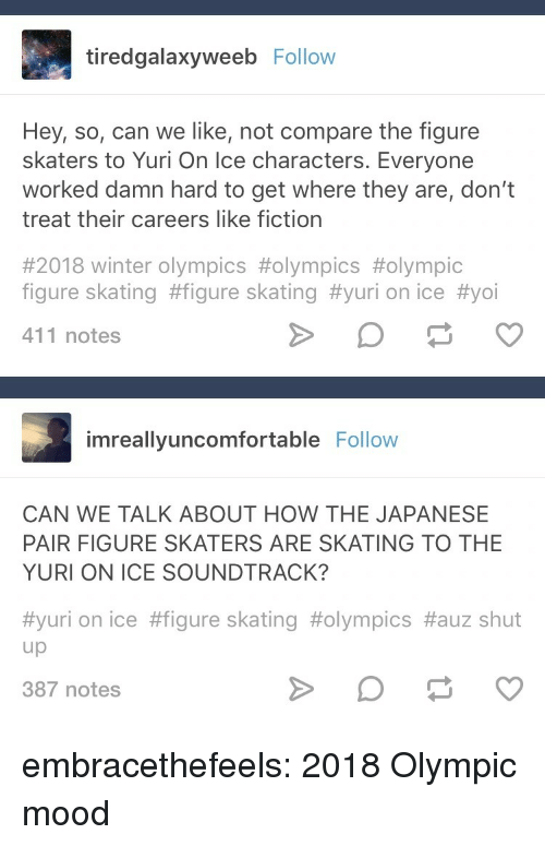 yuri-on-ice: tiredgalaxyweeb Follow  Hey, so, can we like, not compare the figure  skaters to Yuri On Ice characters. Everyone  worked damn hard to get where they are, don't  treat their careers like fiction  #2018 winter Olympics #olympics #olympic  figure skating #figure skating #yuri on ice #yoi  411 notes  imreallyuncomfortable Follovw  CAN WE TALK ABOUT HOW THE JAPANESE  PAIR FIGURE SKATERS ARE SKATING TO THE  YURI ON ICE SOUNDTRACK?  #yuri on ice #figure skating #olympics #auz shut  up  387 notes embracethefeels:  2018 Olympic mood