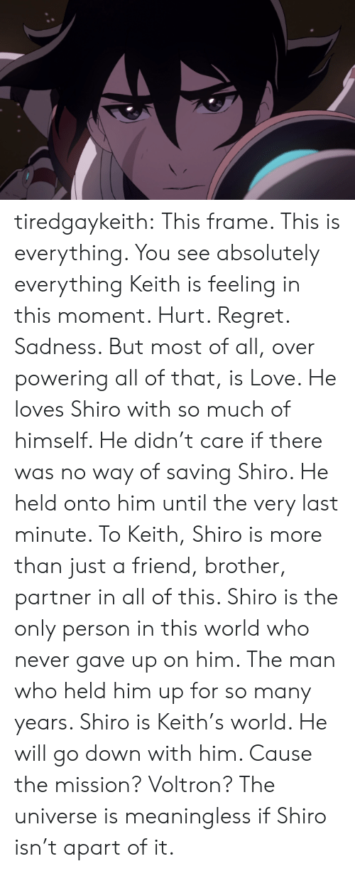 just a friend: tiredgaykeith:  This frame. This is everything. You see absolutely everything Keith is feeling in this moment. Hurt. Regret. Sadness. But most of all, over powering all of that, is Love. He loves Shiro with so much of himself. He didn't care if there was no way of saving Shiro. He held onto him until the very last minute.   To Keith, Shiro is more than just a friend, brother, partner in all of this. Shiro is the only person in this world who never gave up on him. The man who held him up for so many years. Shiro is Keith's world. He will go down with him. Cause the mission? Voltron?   The universe is meaningless if Shiro isn't apart of it.
