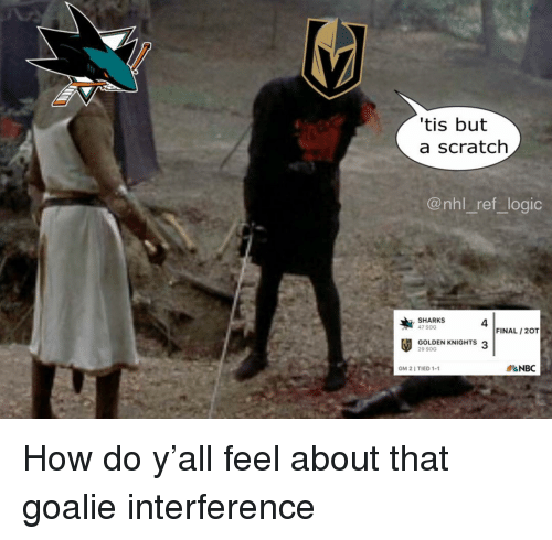 sog: tis but  a scratch  @nhl_ref logic  SHARKS  47 SOG  4  FINAL /2OT  GOLDEN KNIGHTS 3  20 SOG  GM 2 I TIED 1-1  &NBC How do y'all feel about that goalie interference