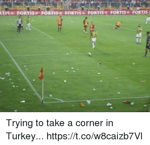 Soccer, Turkey, and Fortis: TIS FORTIS FORTIS FORTIS FORTIS FORTIS FORTIS Trying to take a corner in Turkey... https://t.co/w8caizb7Vl