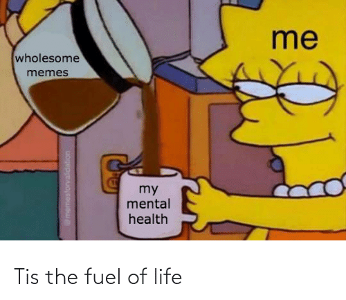 fuel: Tis the fuel of life