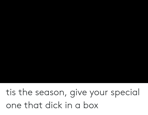 special one: tis the season, give your special one that dick in a box
