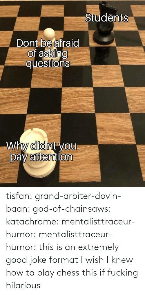 Chess: tisfan:  grand-arbiter-dovin-baan:  god-of-chainsaws:  katachrome:  mentalisttraceur-humor:  mentalisttraceur-humor:      this is an extremely good joke format    I wish I knew how to play chess     this if fucking hilarious