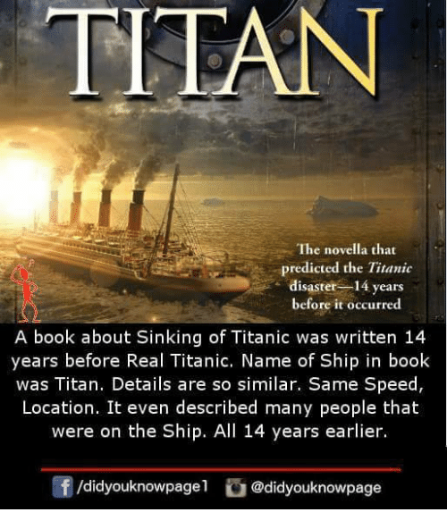 Memes, Titanic, and Book: TITA  The novella that  predicted the Titanic  disaster 14 years  before it occurred  A book about Sinking of Titanic was written 14  years before Real Titanic. Name of Ship in book  was Titan. Details are so similar. Same Speed,  Location. It even described many people that  were on the Ship. All 14 years earlier.  f/didyouknowpage@didyouknowpage