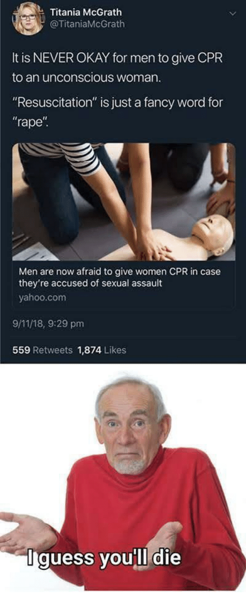 "cpr: Titania McGrath  @TitaniaMcGrath  It is NEVER OKAY for men to give CPR  to an unconscious woman  ""Resuscitation"" is just a fancy word for  rape  Men are now afraid to give women CPR in case  they're accused of sexual assault  yahoo.com  9/11/18, 9:29 pm  559 Retweets 1,874 Likes  Iguess you'll die"