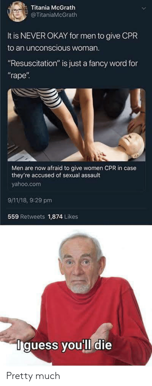 """yahoo.com: Titania McGrath  @TitaniaMcGrath  It is NEVER OKAY for men to give CPR  to an unconscious woman  """"Resuscitation"""" is just a fancy word for  rape  Men are now afraid to give women CPR in case  they're accused of sexual assault  yahoo.com  9/11/18, 9:29 pm  559 Retweets 1,874 Likes  Iguess youll die Pretty much"""