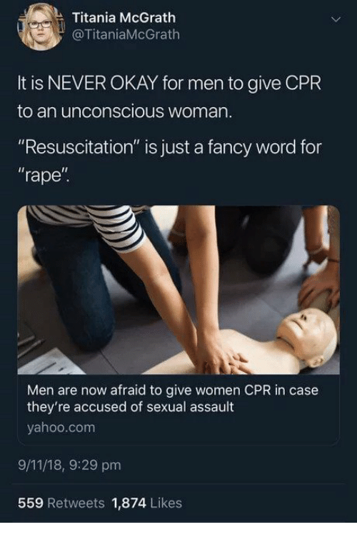 """cpr: Titania McGrath  @TitaniaMcGrath  It is NEVER OKAY for men to give CPR  to an unconscious woman  """"Resuscitation"""" is just a fancy word for  rape""""  Il  Men are now afraid to give women CPR in case  they're accused of sexual assault  yahoo.com  9/11/18, 9:29 pm  559 Retweets 1,874 Likes"""