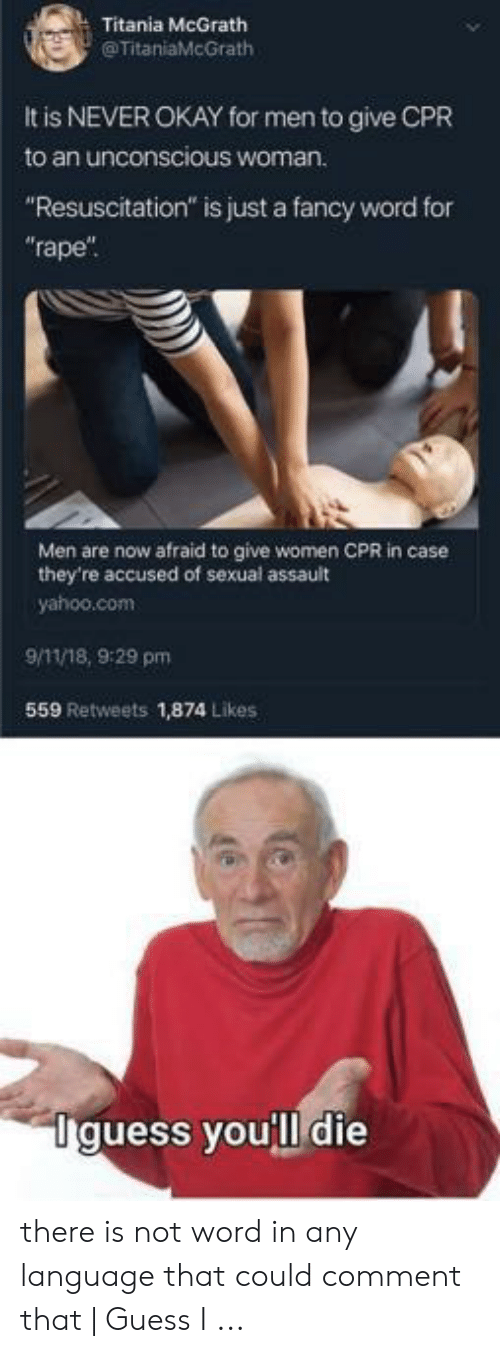 "Cpr Meme: Titania McGrath  @TitaniaMcGrath  It is NEVER OKAY for men to give CPR  to an unconscious woman.  ""Resuscitation"" is just a fancy word for  ""rape  Men are now afraid to give women CPR in case  they're accused of sexual assault  yahoo.com  9/11/18, 9:29 pm  559 Retweets 1,874 Likes  Iguess youll die there is not word in any language that could comment that 