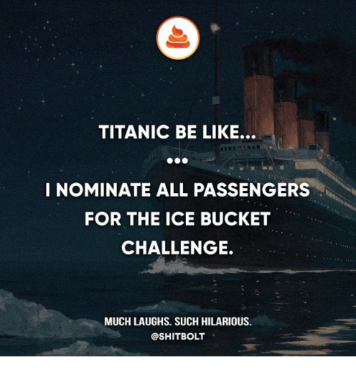 Be Like, Memes, and Titanic: TITANIC BE LIKE.  I NOMINATE ALL PASSENGERS  FOR THE ICE BUCKET  CHALLENGE.  MUCH LAUGHS. SUCH HILARIOUS.  @SHIT BOLT