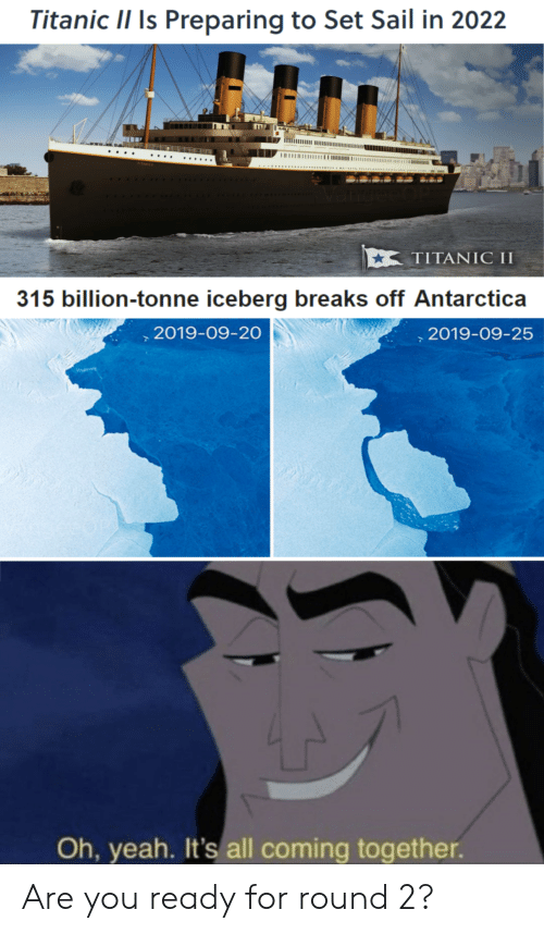 Titanic: Titanic II Is Preparing to Set Sail in 2022  ΤΙTAΝIC I  315 billion-tonne iceberg breaks off Antarctica  ,2019-09-20  2019-09-25  Ioe eo  Oh, yeah. It's all coming together. Are you ready for round 2?
