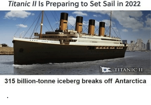 Titanic: Titanic II Is Preparing to Set Sail in 2022  TITANIC II  315 billion-tonne iceberg breaks off Antarctica .