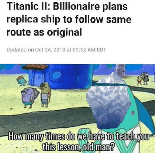 wel: Titanic Il: Billionaire plans  replica ship to follow same  route as original  Updated on Oct 24, 2018 at 09:32 AM EDT  How many times do wel  to  this lesson. old man