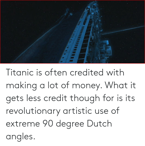 Titanic: Titanic is often credited with making a lot of money. What it gets less credit though for is its revolutionary artistic use of extreme 90 degree Dutch angles.