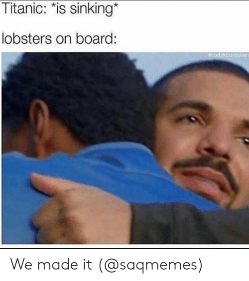 "sinking: Titanic: ""is sinking*  lobsters on board: We made it (@saqmemes)"