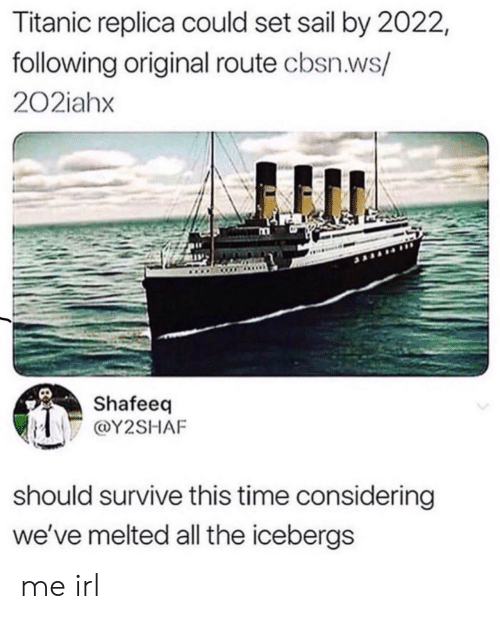 considering: Titanic replica could set sail by 2022,  following original route cbsn.ws/  202iahx  Shafeeq  @Y2SHAF  should survive this time considering  we've melted all the icebergs me irl