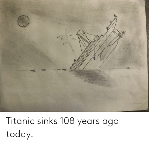 Titanic: Titanic sinks 108 years ago today.