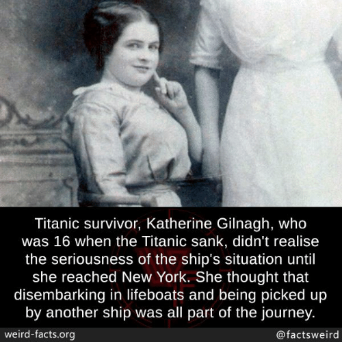 katherine: Titanic survivor, Katherine Gilnagh, who  was 16 when the Titanic sank, didn't realise  the seriousness of the ship's situation until  she reached New York. She thought that  disembarking in lifeboats and being picked up  by another ship was all part of the journey  weird-facts.org  @factsweird